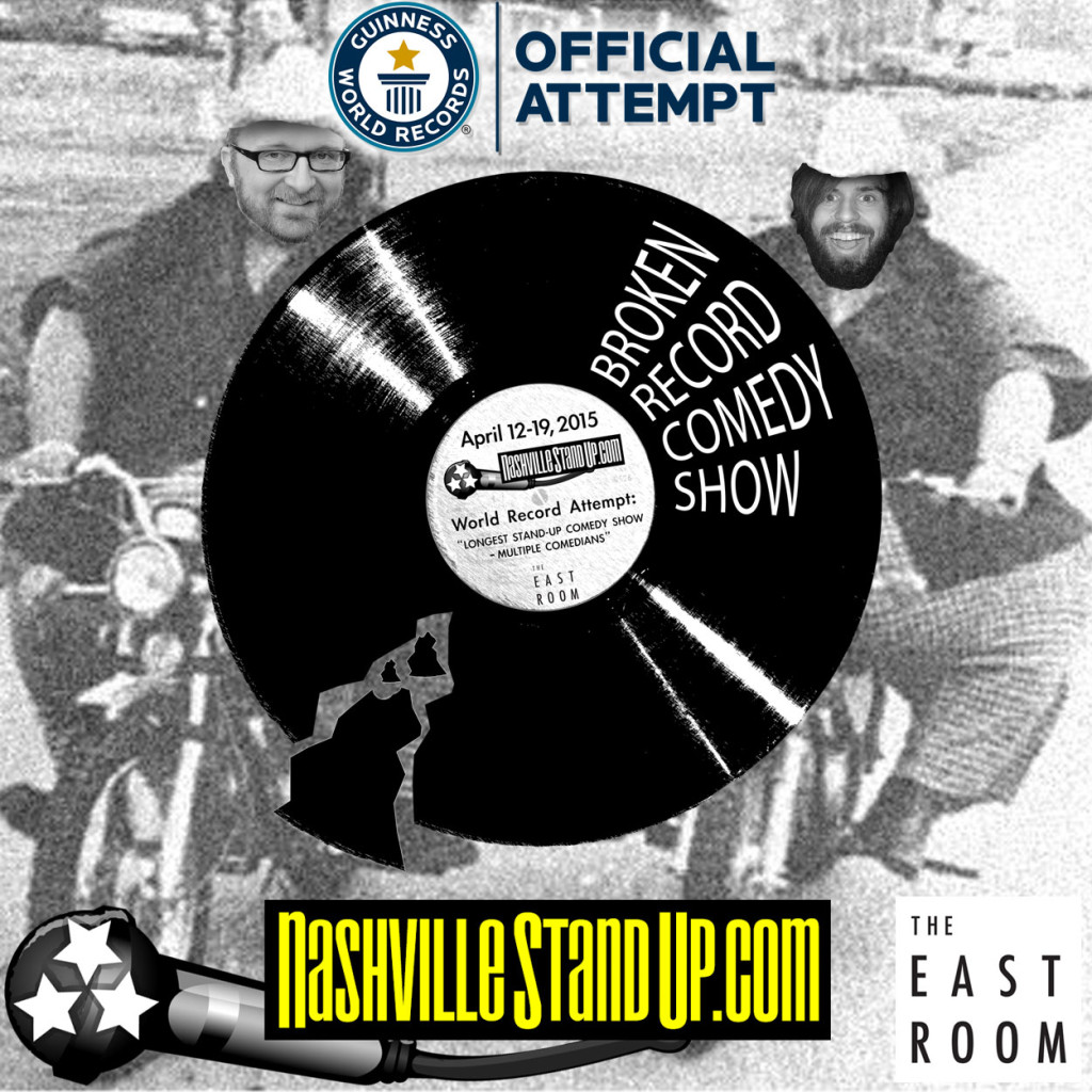 BROKEN RECORD COMEDY SHOW NashvilleStandUp.com World Record Attempt: LONGEST STAND-UP COMEDY SHOW – MULTIPLE COMEDIANS April 12-19, 2015 The East Room