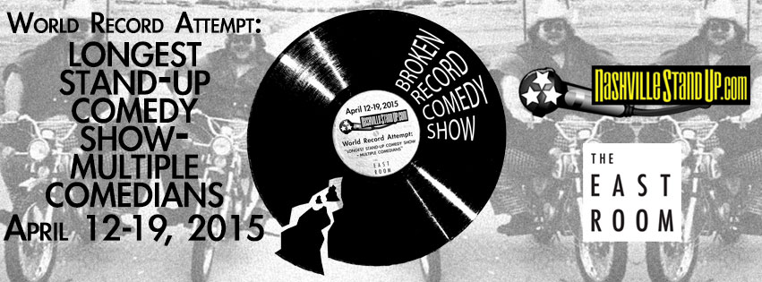 BROKEN RECORD COMEDY SHOW NashvilleStandUp.com World Record Attempt: 'LONGEST STAND-UP COMEDY SHOW – MULTIPLE COMEDIANS' April 12-19, 2015 The East Room